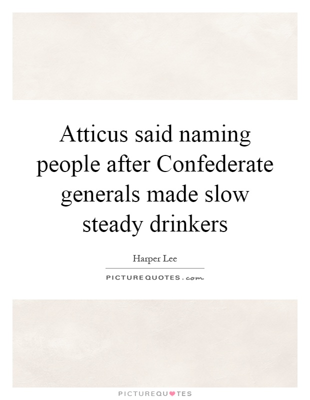 Atticus said naming people after Confederate generals made slow steady drinkers Picture Quote #1