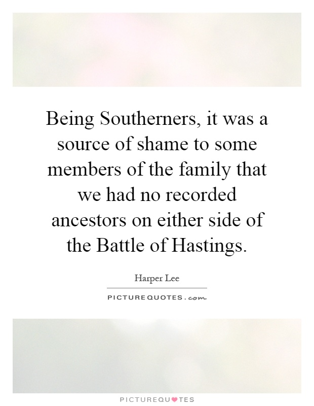 Being Southerners, it was a source of shame to some members of the family that we had no recorded ancestors on either side of the Battle of Hastings Picture Quote #1