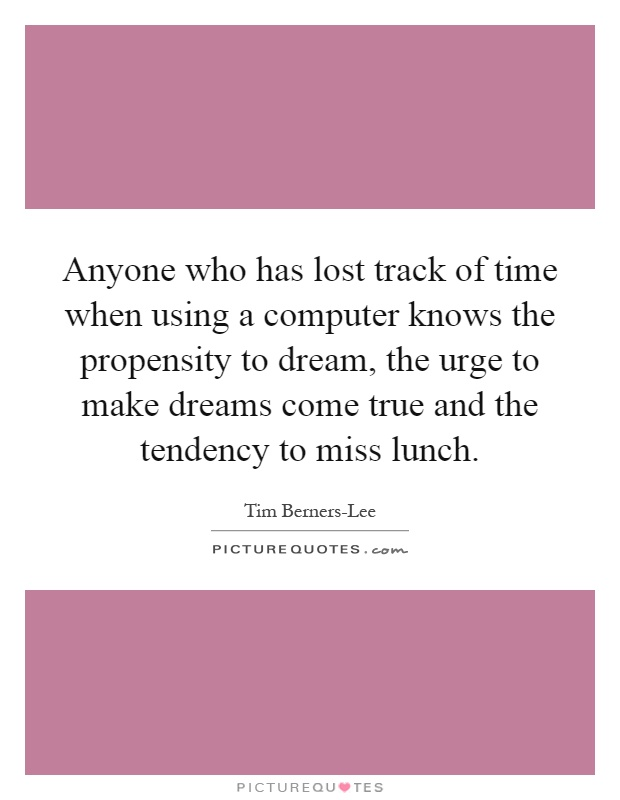 Anyone who has lost track of time when using a computer knows the propensity to dream, the urge to make dreams come true and the tendency to miss lunch Picture Quote #1