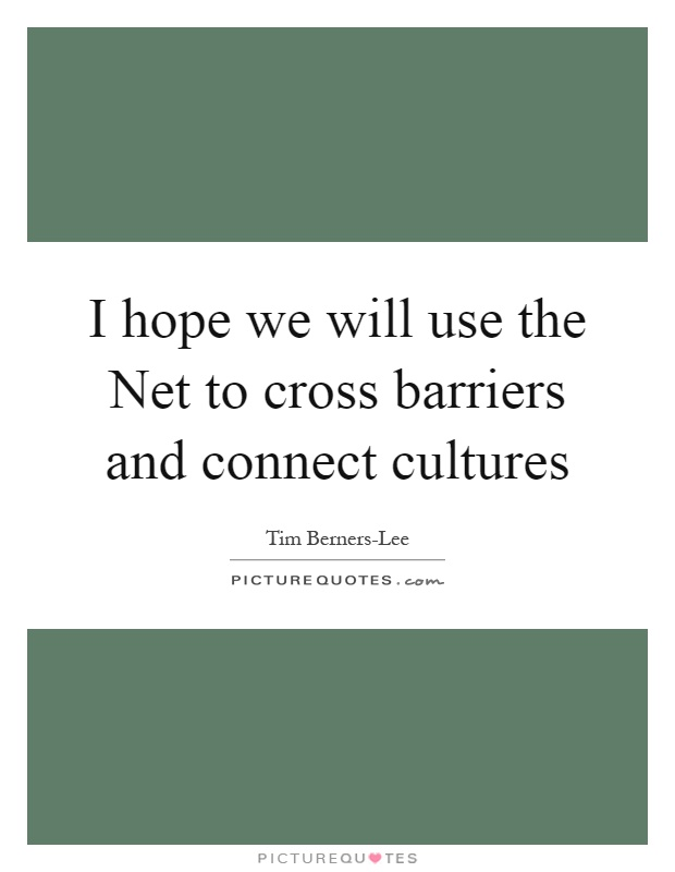 I hope we will use the Net to cross barriers and connect cultures Picture Quote #1