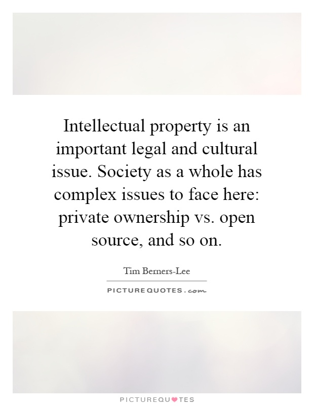 Intellectual property is an important legal and cultural issue. Society as a whole has complex issues to face here: private ownership vs. open source, and so on Picture Quote #1