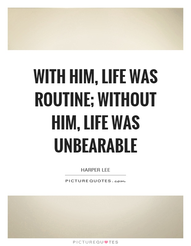 With him, life was routine; without him, life was unbearable Picture Quote #1