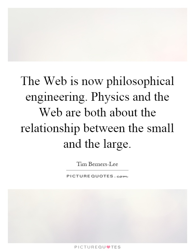 The Web is now philosophical engineering. Physics and the Web are both about the relationship between the small and the large Picture Quote #1