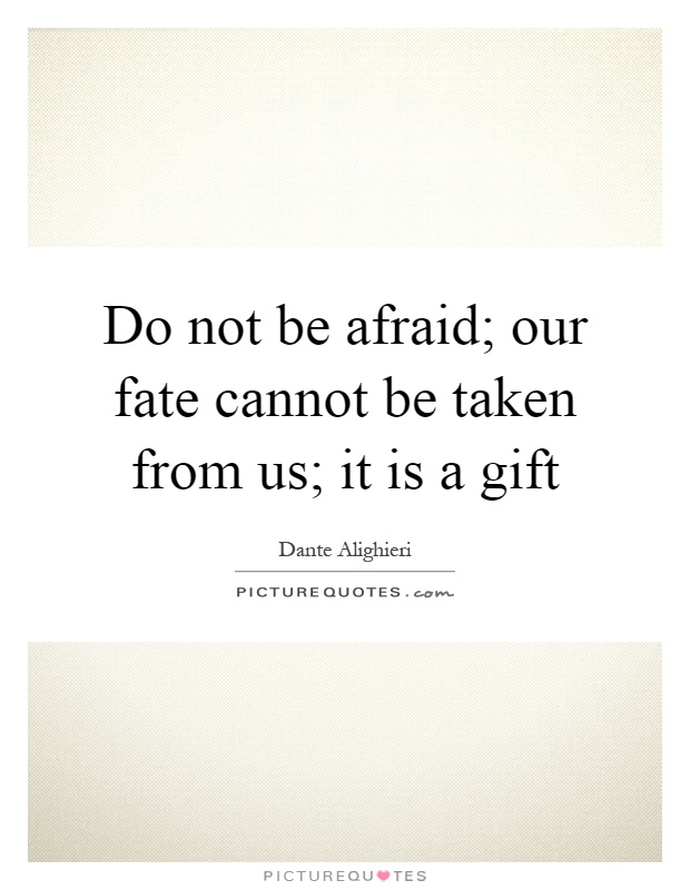 Do not be afraid; our fate cannot be taken from us; it is a gift Picture Quote #1