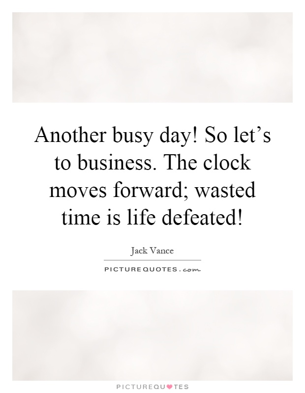 Another busy day! So let's to business. The clock moves forward; wasted time is life defeated! Picture Quote #1