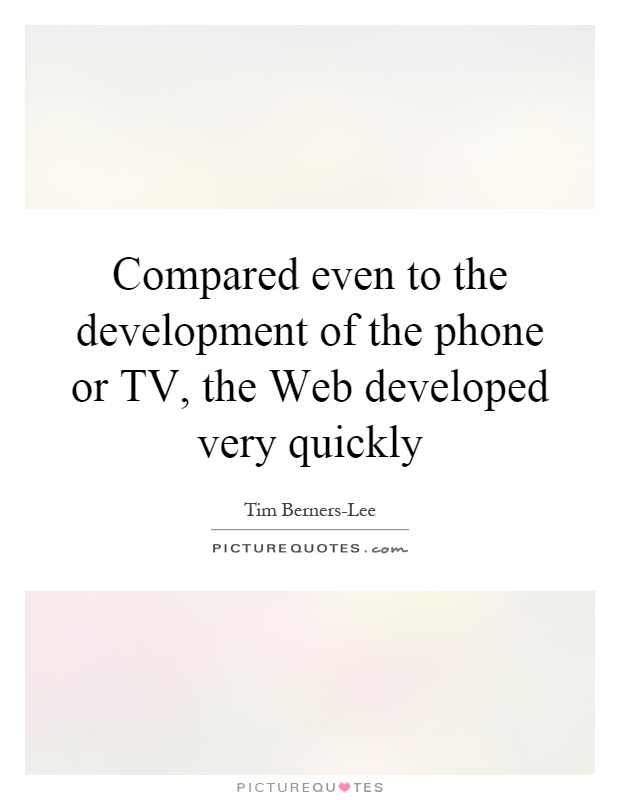 Compared even to the development of the phone or TV, the Web developed very quickly Picture Quote #1