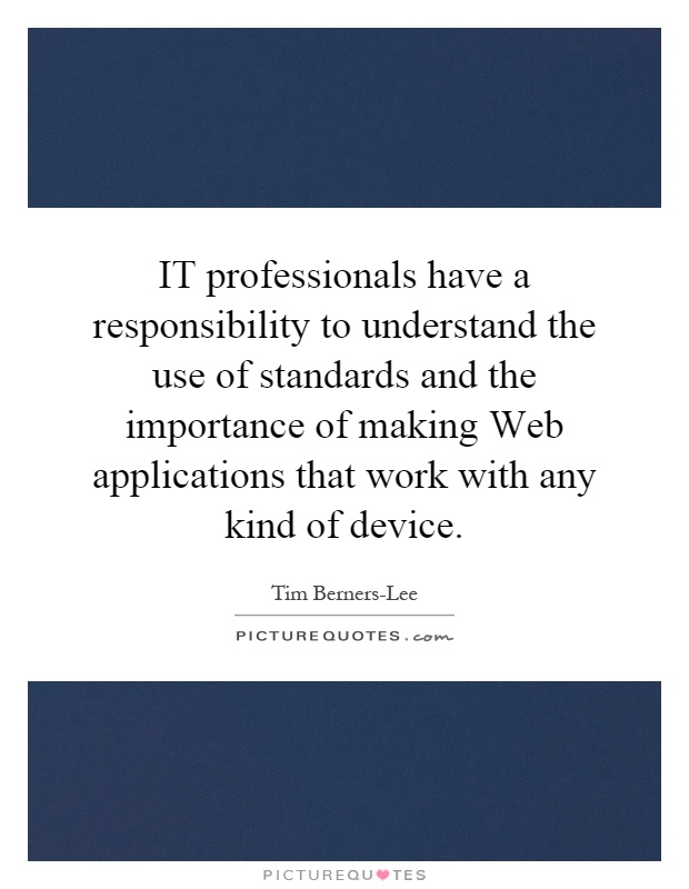 IT professionals have a responsibility to understand the use of standards and the importance of making Web applications that work with any kind of device Picture Quote #1