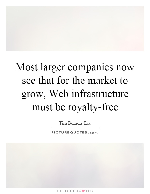 Most larger companies now see that for the market to grow, Web infrastructure must be royalty-free Picture Quote #1