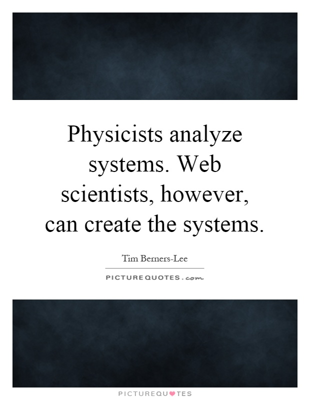Physicists analyze systems. Web scientists, however, can create the systems Picture Quote #1
