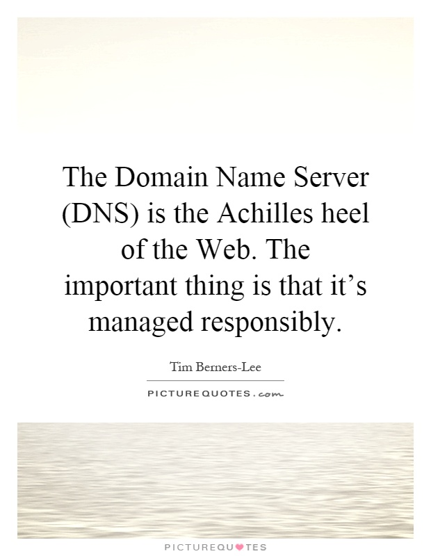 The Domain Name Server (DNS) is the Achilles heel of the Web. The important thing is that it's managed responsibly Picture Quote #1