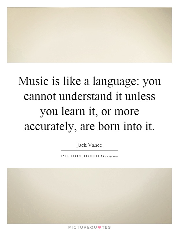 Music is like a language: you cannot understand it unless you learn it, or more accurately, are born into it Picture Quote #1