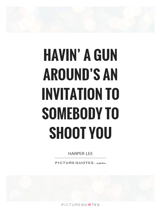 Havin' a gun around's an invitation to somebody to shoot you Picture Quote #1