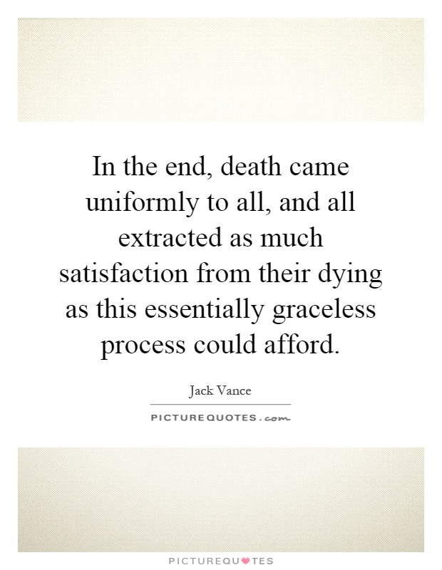 In the end, death came uniformly to all, and all extracted as much satisfaction from their dying as this essentially graceless process could afford Picture Quote #1