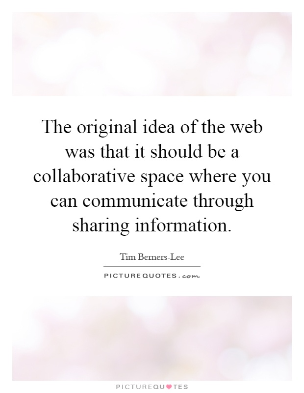 The original idea of the web was that it should be a collaborative space where you can communicate through sharing information Picture Quote #1