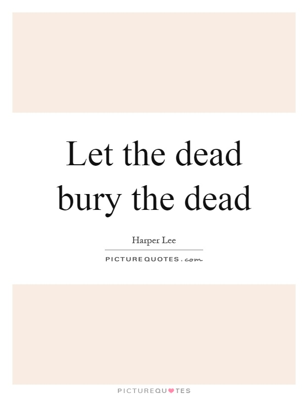 Let the dead bury the dead Picture Quote #1