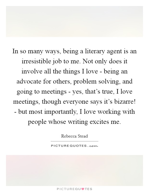In so many ways, being a literary agent is an irresistible job to me. Not only does it involve all the things I love - being an advocate for others, problem solving, and going to meetings - yes, that's true, I love meetings, though everyone says it's bizarre! - but most importantly, I love working with people whose writing excites me Picture Quote #1