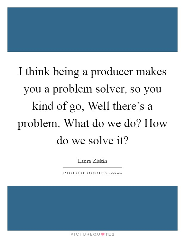 I think being a producer makes you a problem solver, so you kind of go, Well there's a problem. What do we do? How do we solve it? Picture Quote #1