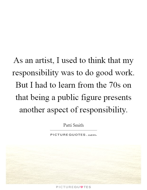 As an artist, I used to think that my responsibility was to do good work. But I had to learn from the  70s on that being a public figure presents another aspect of responsibility Picture Quote #1