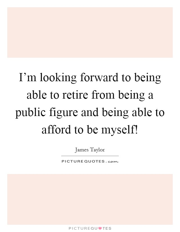 I'm looking forward to being able to retire from being a public figure and being able to afford to be myself! Picture Quote #1