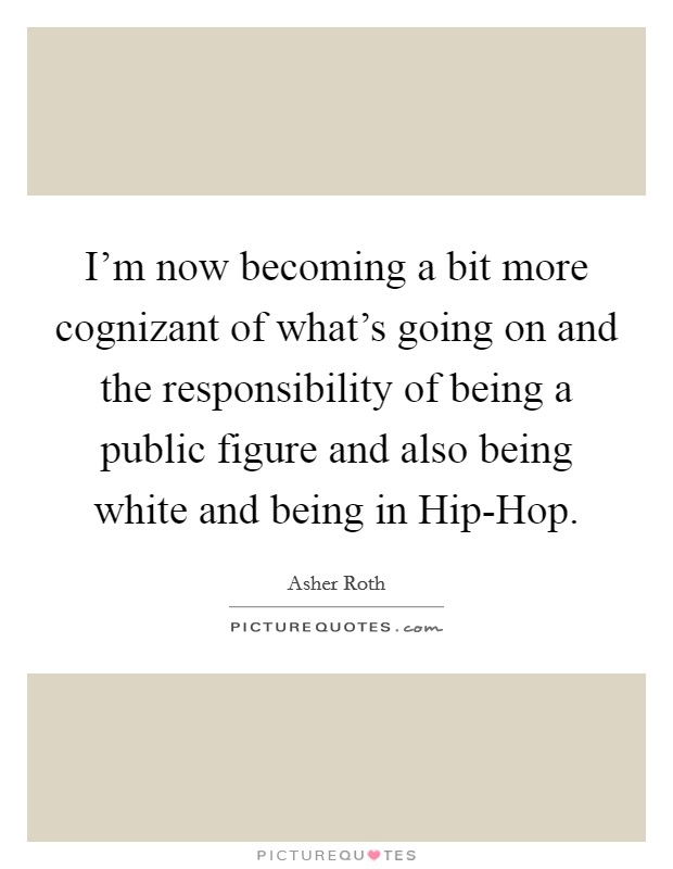 I'm now becoming a bit more cognizant of what's going on and the responsibility of being a public figure and also being white and being in Hip-Hop Picture Quote #1