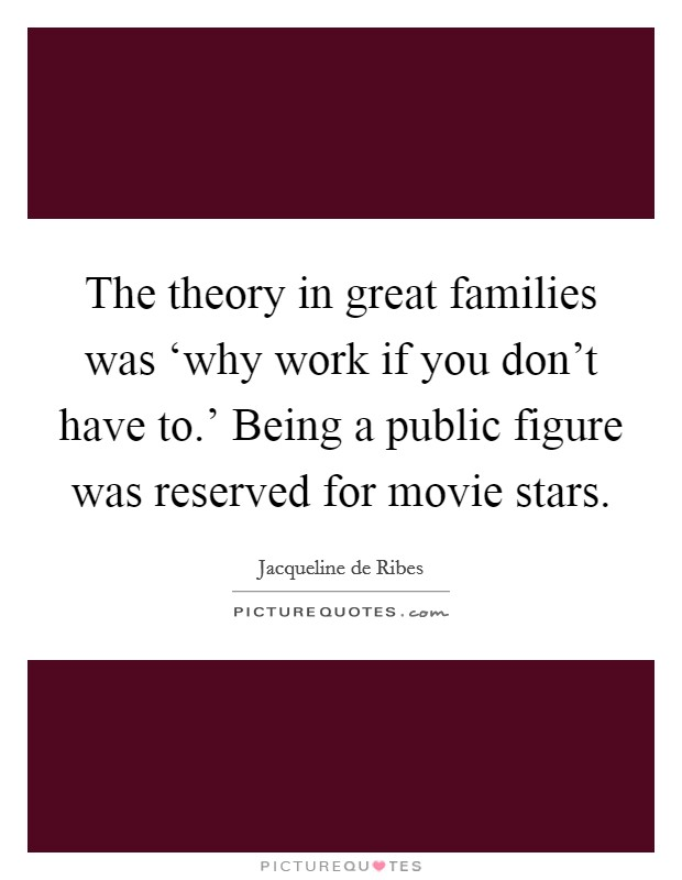 The theory in great families was 'why work if you don't have to.' Being a public figure was reserved for movie stars Picture Quote #1