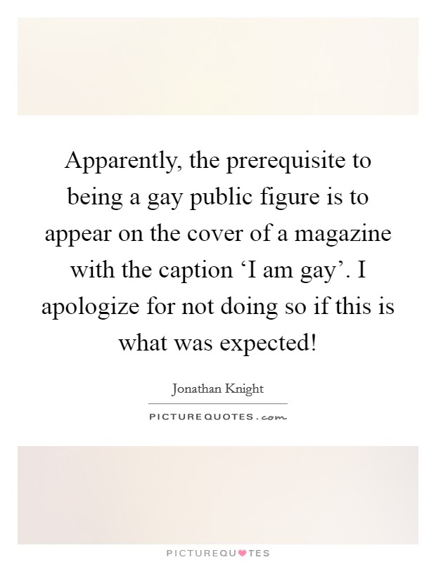 Apparently, the prerequisite to being a gay public figure is to appear on the cover of a magazine with the caption 'I am gay'. I apologize for not doing so if this is what was expected! Picture Quote #1
