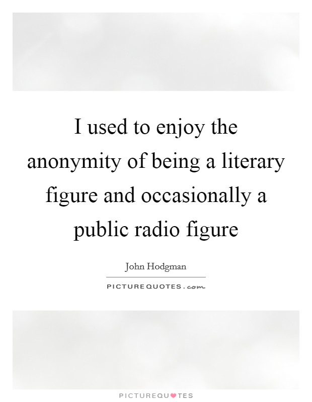 I used to enjoy the anonymity of being a literary figure and occasionally a public radio figure Picture Quote #1