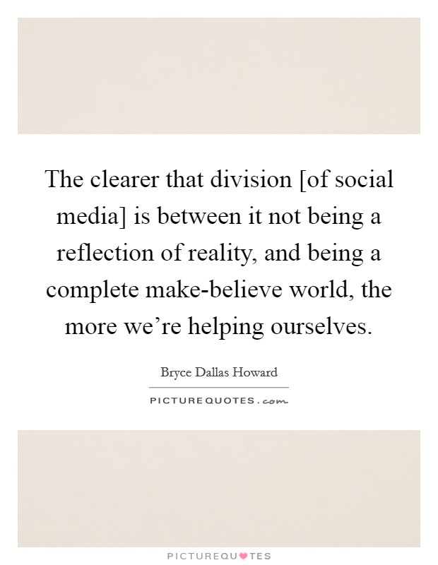 The clearer that division [of social media] is between it not being a reflection of reality, and being a complete make-believe world, the more we're helping ourselves Picture Quote #1