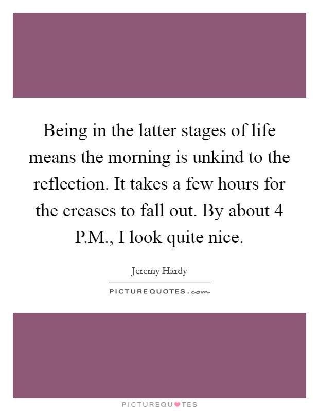 Being in the latter stages of life means the morning is unkind to the reflection. It takes a few hours for the creases to fall out. By about 4 P.M., I look quite nice Picture Quote #1