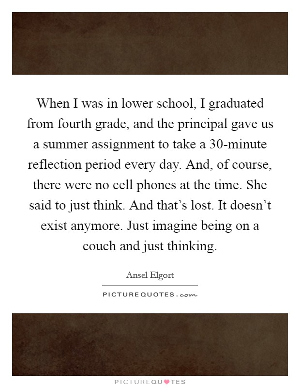 When I was in lower school, I graduated from fourth grade, and the principal gave us a summer assignment to take a 30-minute reflection period every day. And, of course, there were no cell phones at the time. She said to just think. And that's lost. It doesn't exist anymore. Just imagine being on a couch and just thinking Picture Quote #1