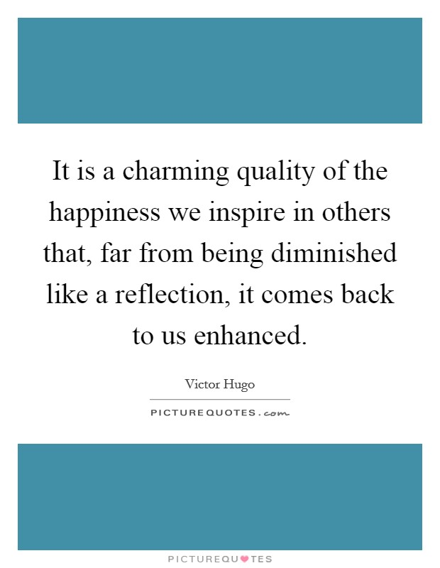 It is a charming quality of the happiness we inspire in others that, far from being diminished like a reflection, it comes back to us enhanced Picture Quote #1