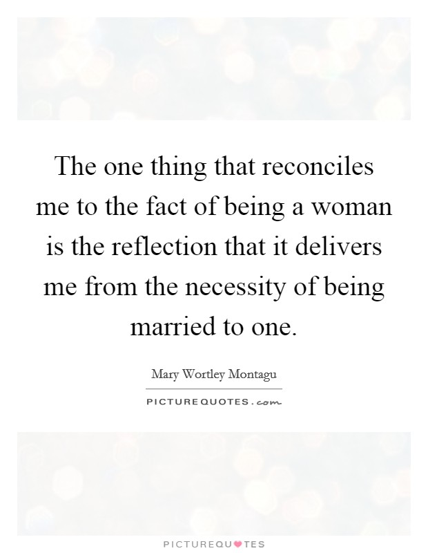 The one thing that reconciles me to the fact of being a woman is the reflection that it delivers me from the necessity of being married to one Picture Quote #1