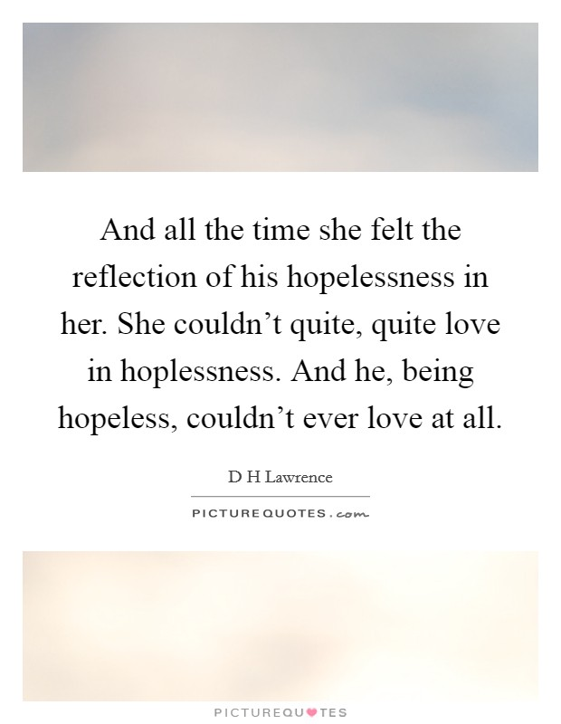 And all the time she felt the reflection of his hopelessness in her. She couldn't quite, quite love in hoplessness. And he, being hopeless, couldn't ever love at all Picture Quote #1