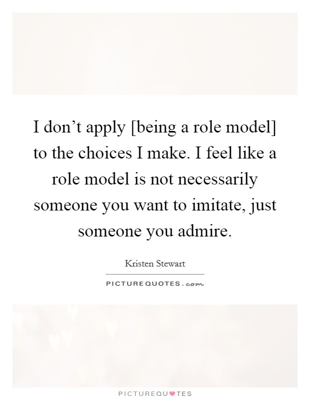 I don't apply [being a role model] to the choices I make. I feel like a role model is not necessarily someone you want to imitate, just someone you admire Picture Quote #1