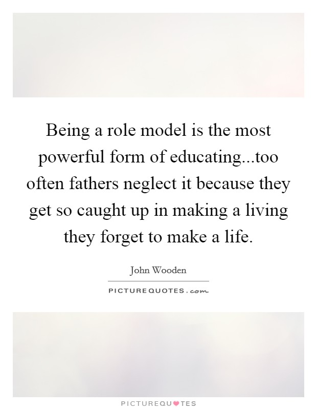 Being a role model is the most powerful form of educating...too often fathers neglect it because they get so caught up in making a living they forget to make a life Picture Quote #1