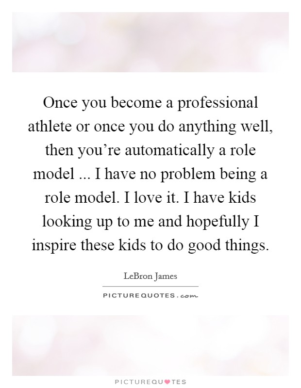 Once you become a professional athlete or once you do anything well, then you're automatically a role model ... I have no problem being a role model. I love it. I have kids looking up to me and hopefully I inspire these kids to do good things Picture Quote #1