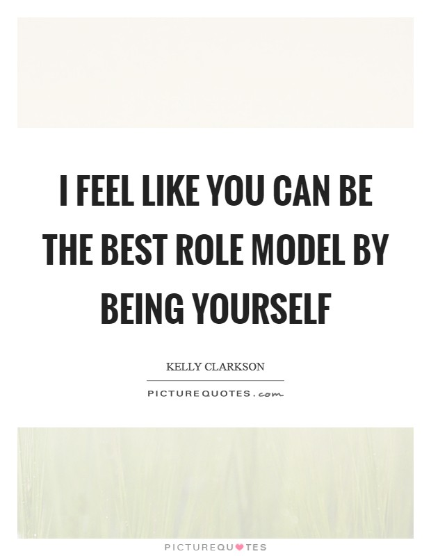 I Feel Like You Can Be The Best Role Model By Being Yourself Beauteous Role Model Quotes