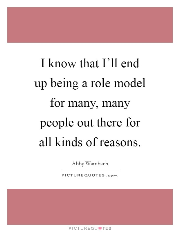 I know that I'll end up being a role model for many, many people out there for all kinds of reasons Picture Quote #1