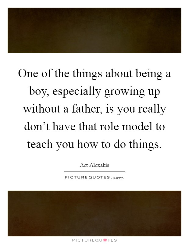 One of the things about being a boy, especially growing up without a father, is you really don't have that role model to teach you how to do things Picture Quote #1