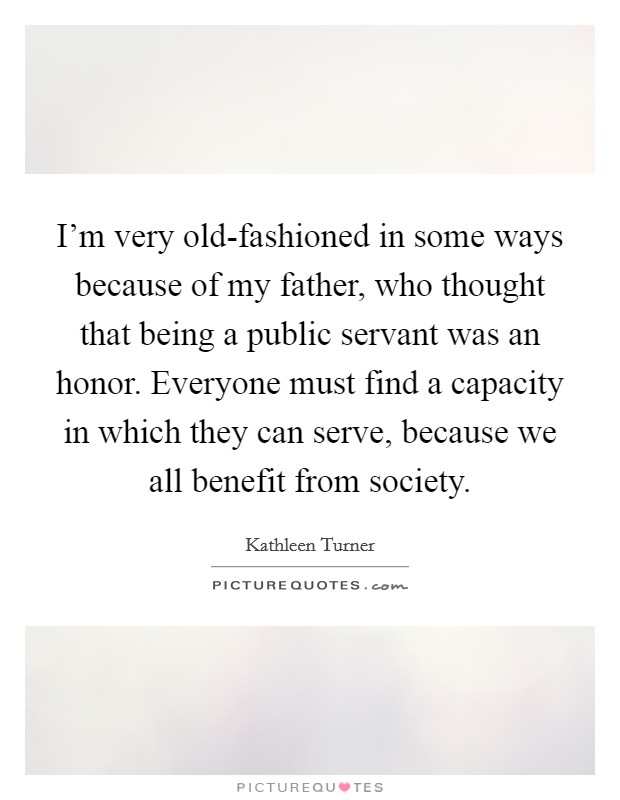 I'm very old-fashioned in some ways because of my father, who thought that being a public servant was an honor. Everyone must find a capacity in which they can serve, because we all benefit from society Picture Quote #1