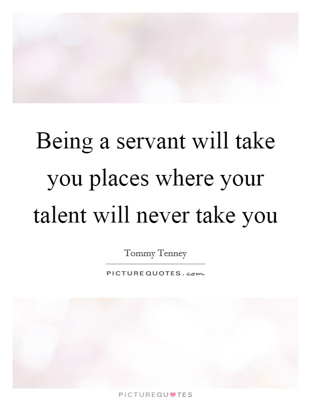 Being a servant will take you places where your talent will never take you Picture Quote #1