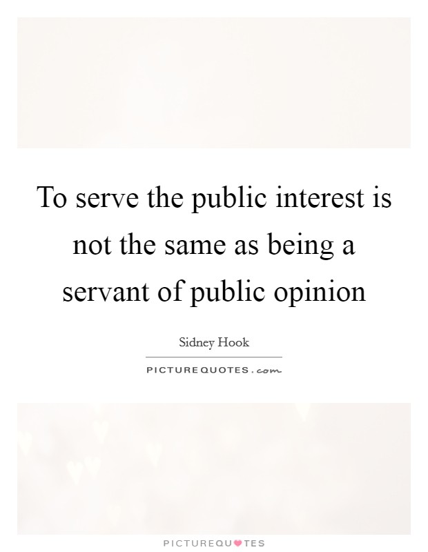 To serve the public interest is not the same as being a servant of public opinion Picture Quote #1