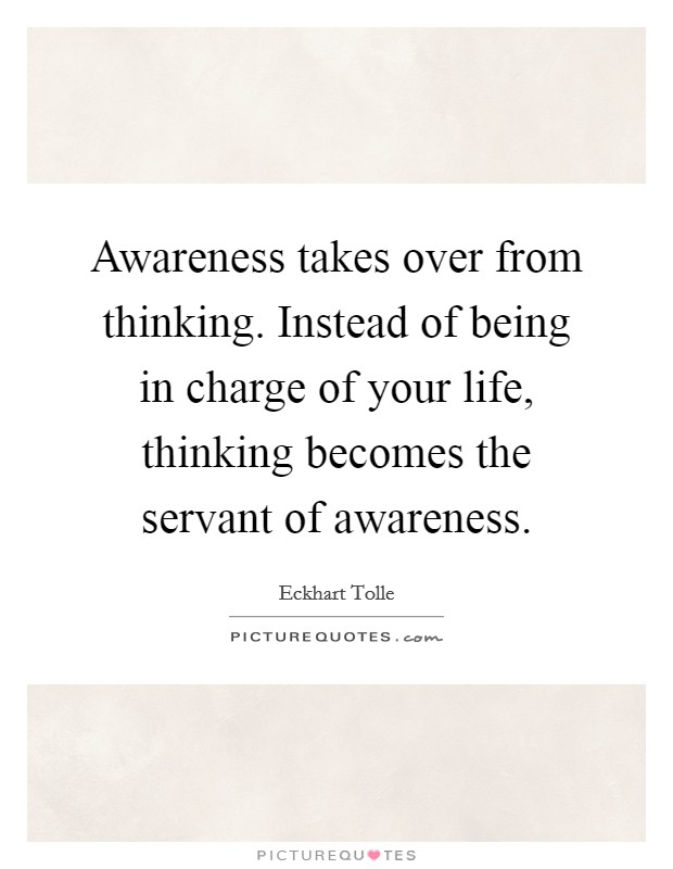 Awareness takes over from thinking. Instead of being in charge of your life, thinking becomes the servant of awareness Picture Quote #1