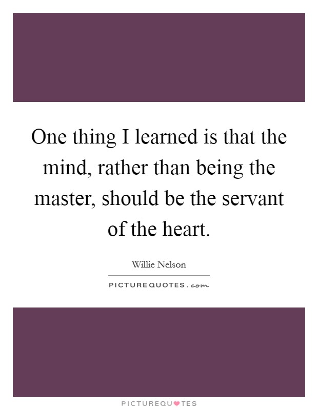 One thing I learned is that the mind, rather than being the master, should be the servant of the heart Picture Quote #1