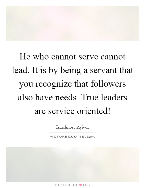 He who cannot serve cannot lead. It is by being a servant that you recognize that followers also have needs. True leaders are service oriented! Picture Quote #1