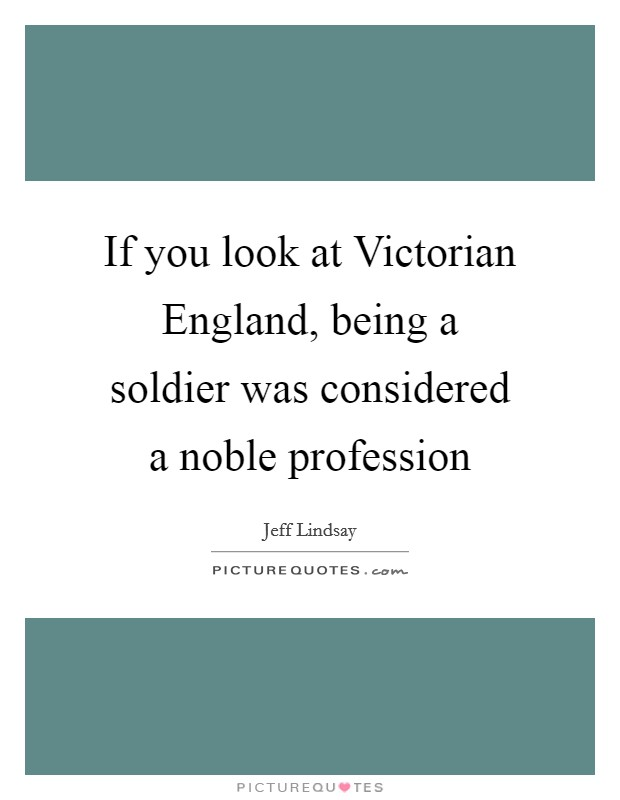 If you look at Victorian England, being a soldier was considered a noble profession Picture Quote #1