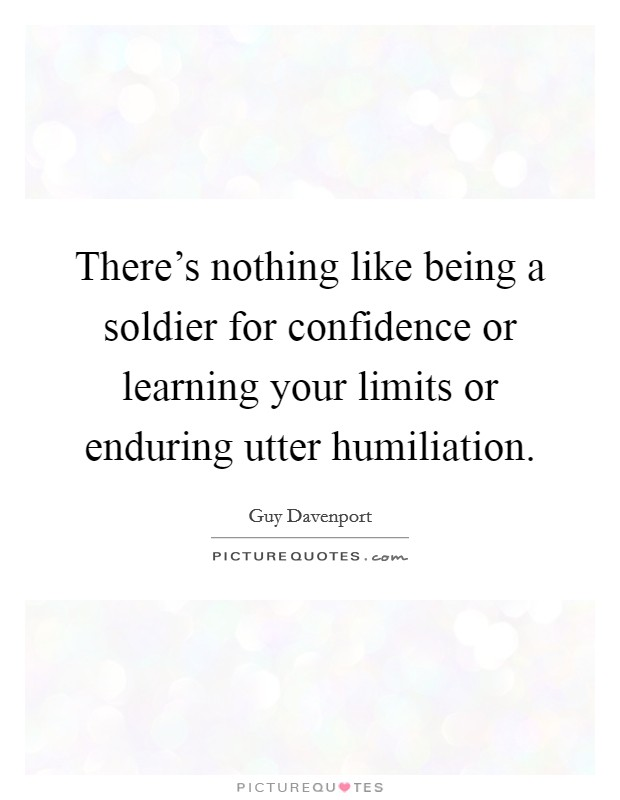 There's nothing like being a soldier for confidence or learning your limits or enduring utter humiliation Picture Quote #1