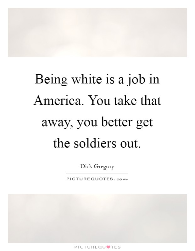 Being white is a job in America. You take that away, you better get the soldiers out Picture Quote #1
