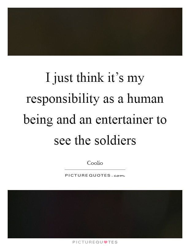 I just think it's my responsibility as a human being and an entertainer to see the soldiers Picture Quote #1