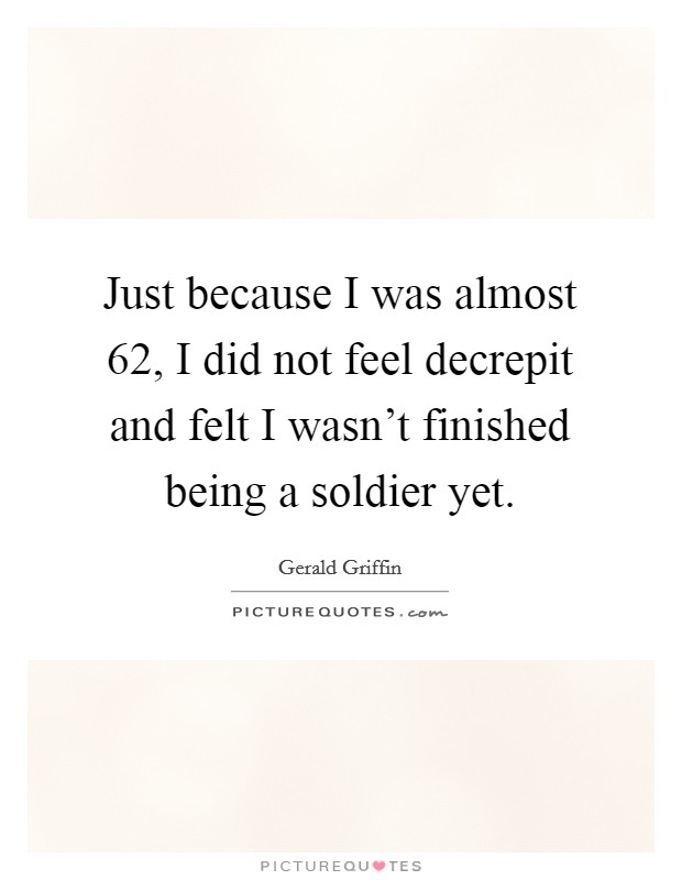 Just because I was almost 62, I did not feel decrepit and felt I wasn't finished being a soldier yet Picture Quote #1